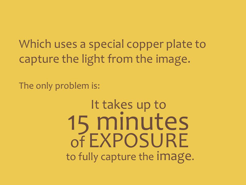 Which uses a special copper plate to capture the light from the image. The only problem is: It takes up to 15 minutes to fully capture the image. of E