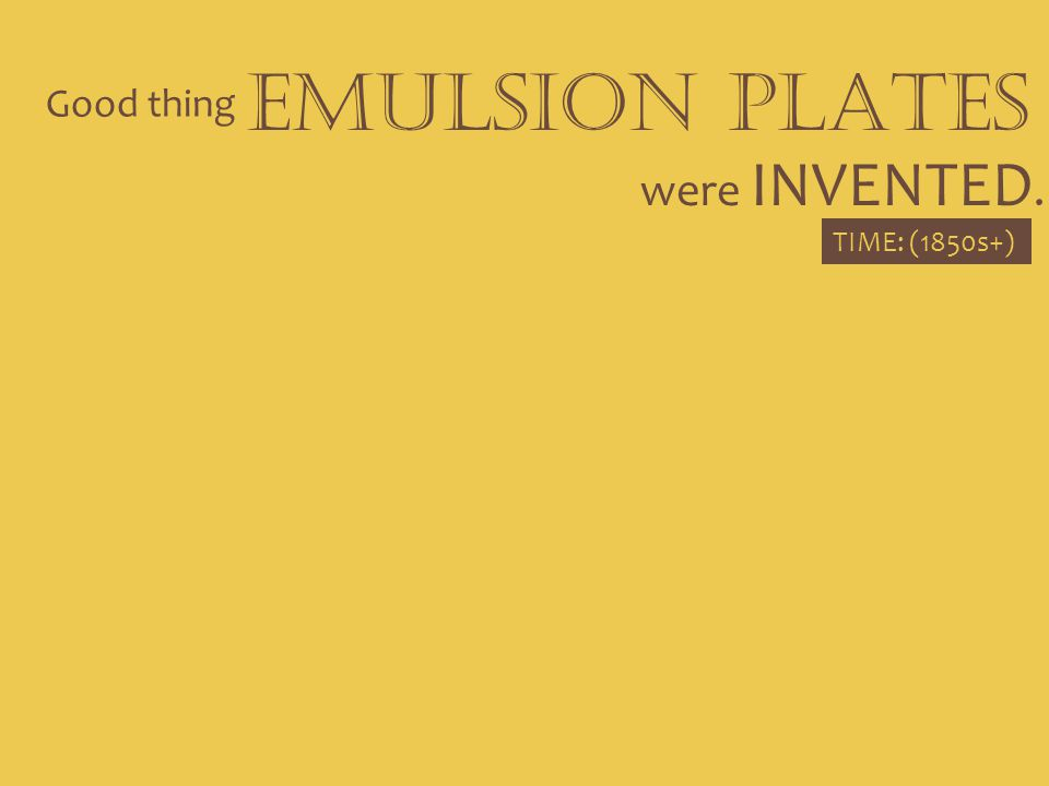 Good thing EMULSION PLATES were INVENTED. TIME: (1850s+)