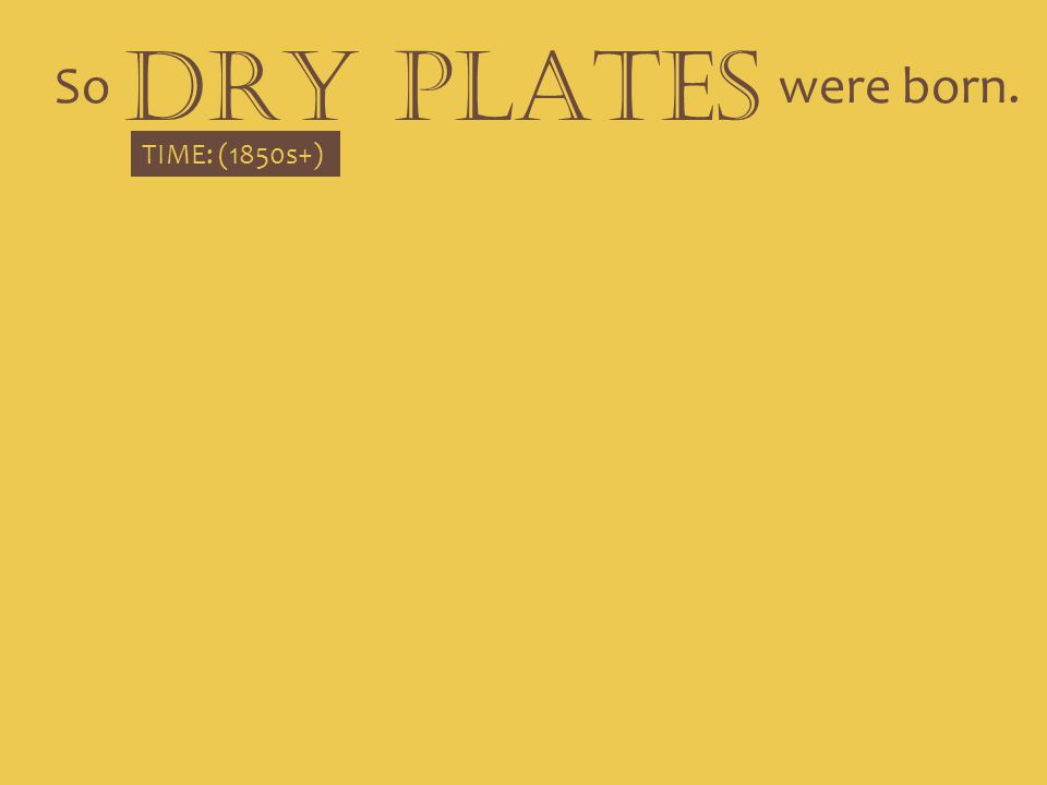 So DRY PLATES were born. TIME: (1850s+)