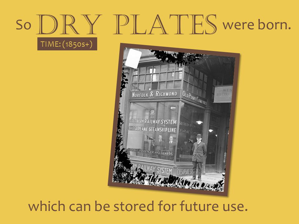 So DRY PLATES were born. TIME: (1850s+) which can be stored for future use.