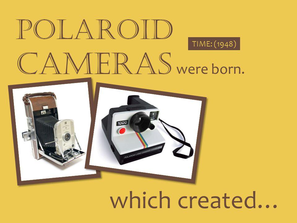 POLAROID CAMERAS were born. TIME: (1948) which created…