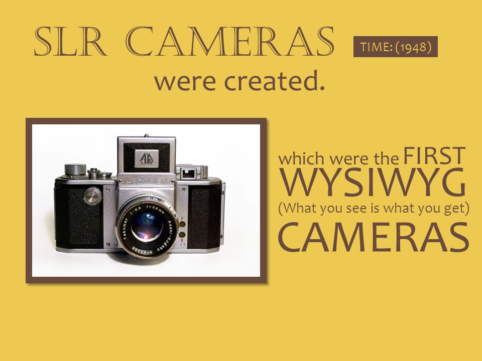 SLR CAMERAS TIME: (1948) were created. which were the WYSIWYG (What you see is what you get) FIRST CAMERAS