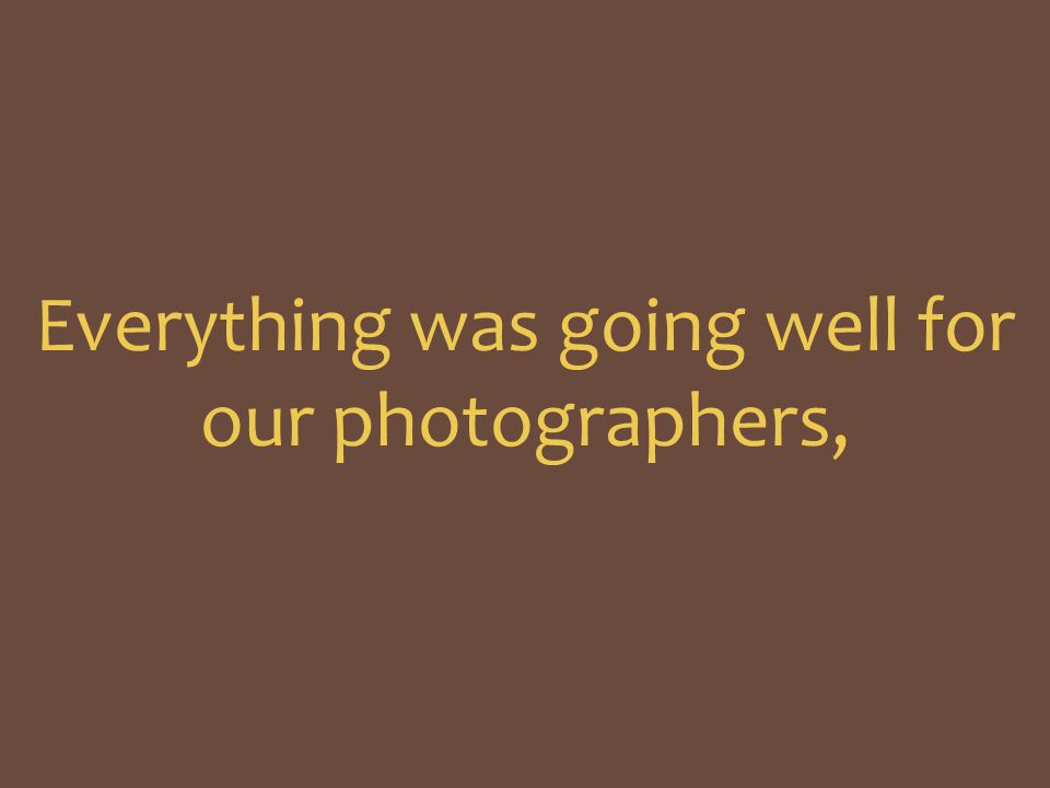 Everything was going well for our photographers,