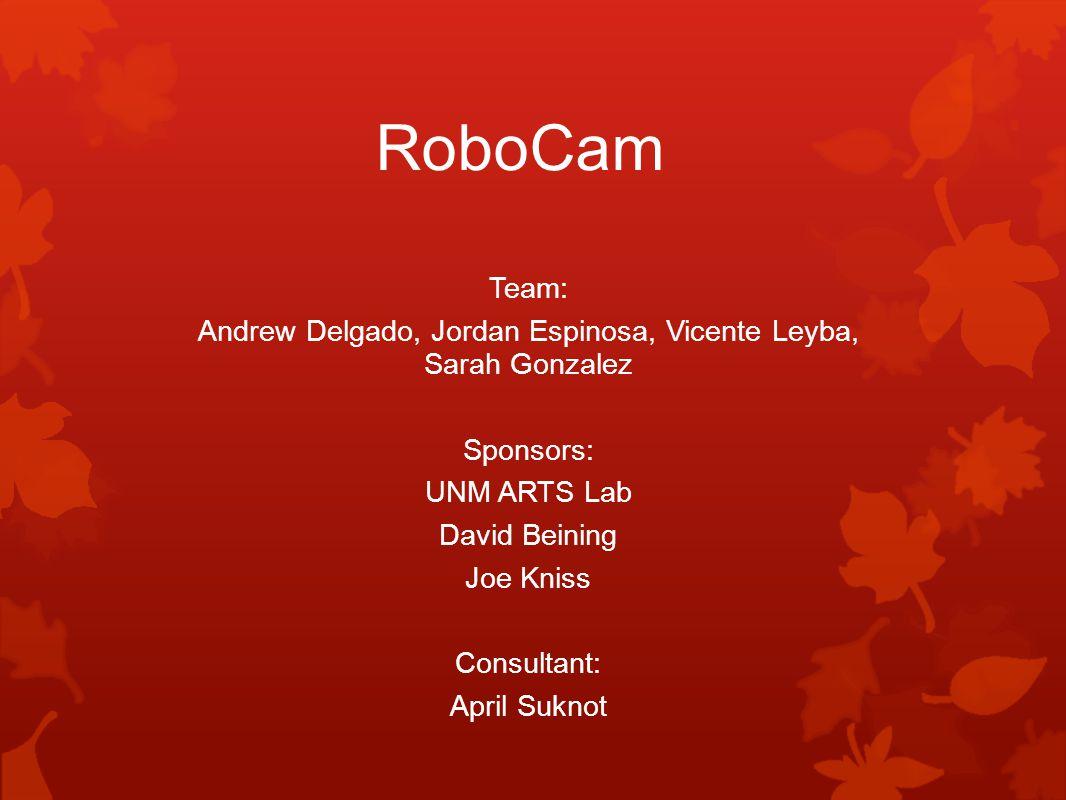 RoboCam Team: Andrew Delgado, Jordan Espinosa, Vicente Leyba, Sarah Gonzalez Sponsors: UNM ARTS Lab David Beining Joe Kniss Consultant: April Suknot