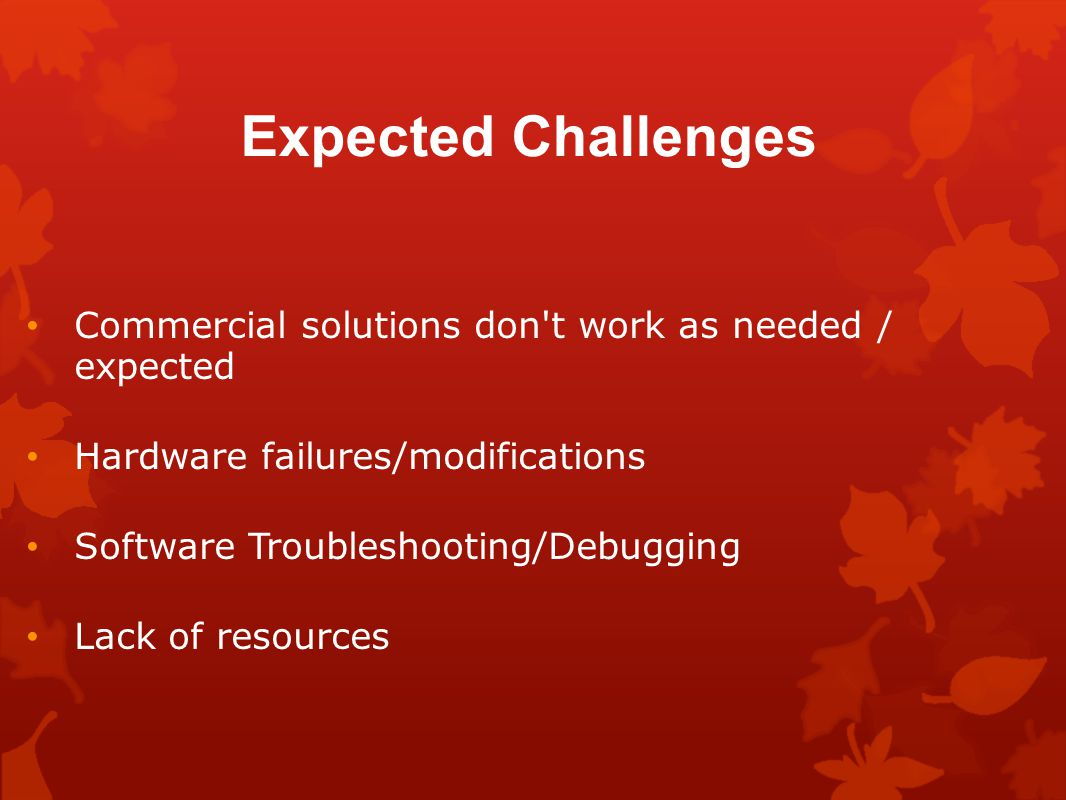 Expected Challenges Commercial solutions don t work as needed / expected Hardware failures/modifications Software Troubleshooting/Debugging Lack of resources