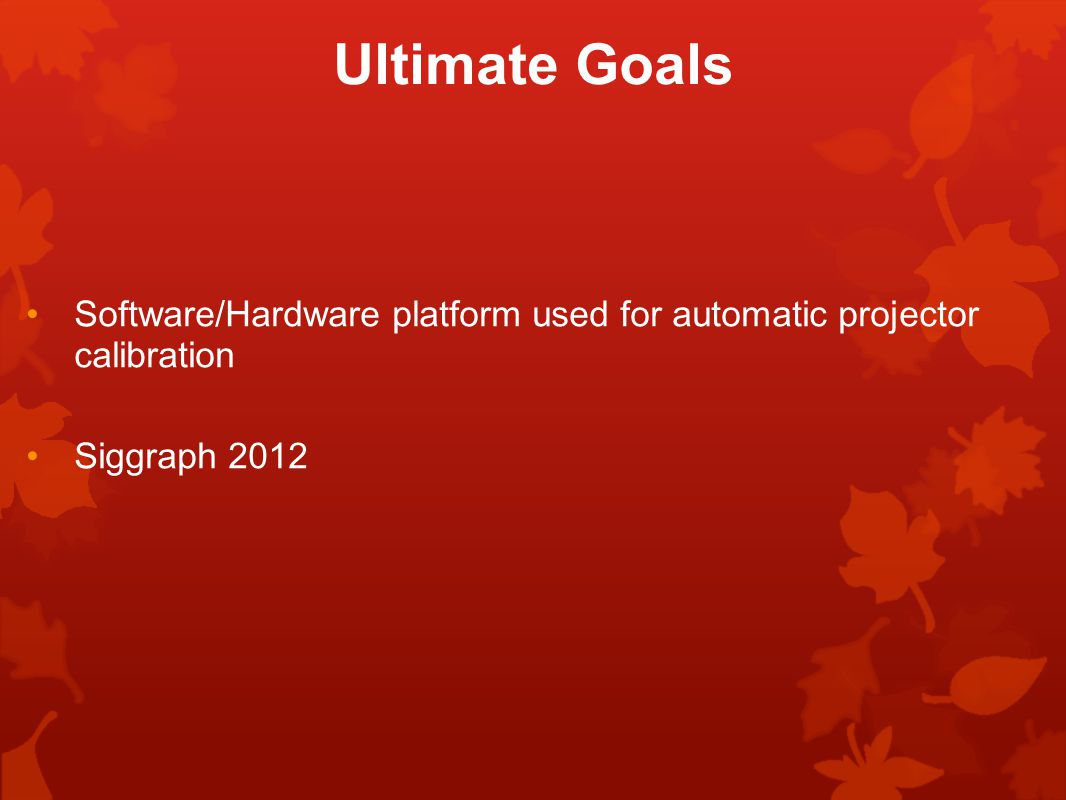 Ultimate Goals Software/Hardware platform used for automatic projector calibration Siggraph 2012