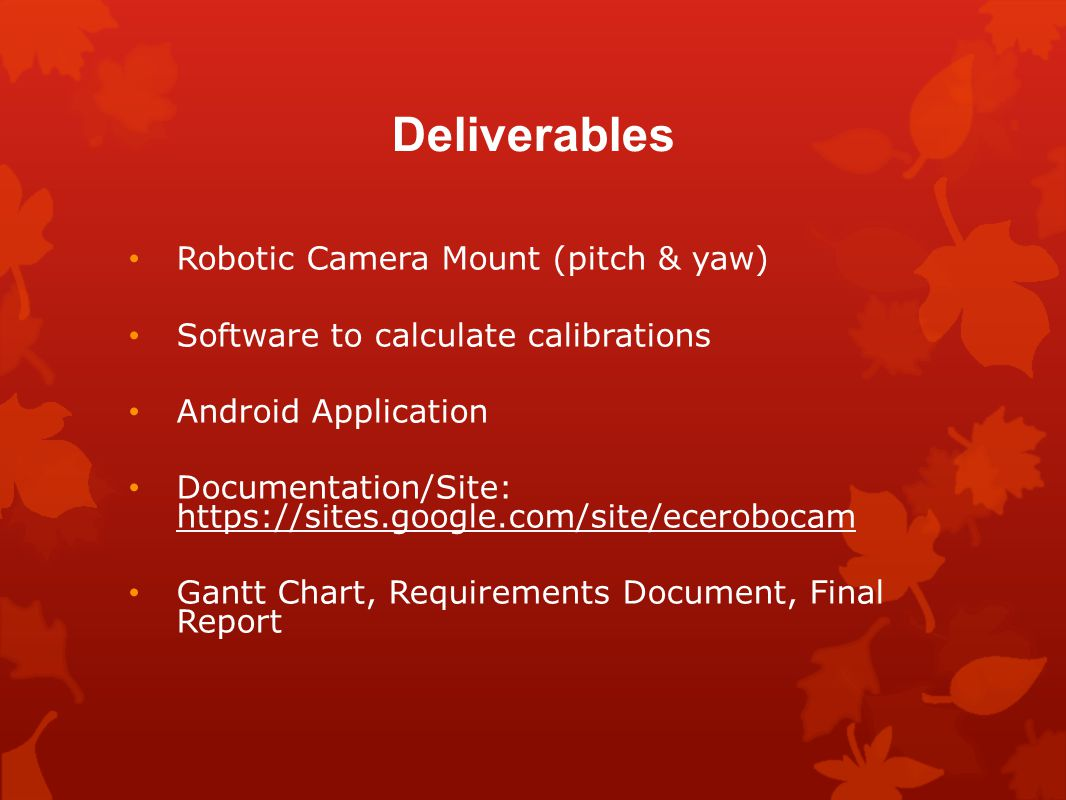 Deliverables Robotic Camera Mount (pitch & yaw) Software to calculate calibrations Android Application Documentation/Site: https://sites.google.com/site/ecerobocam https://sites.google.com/site/ecerobocam Gantt Chart, Requirements Document, Final Report