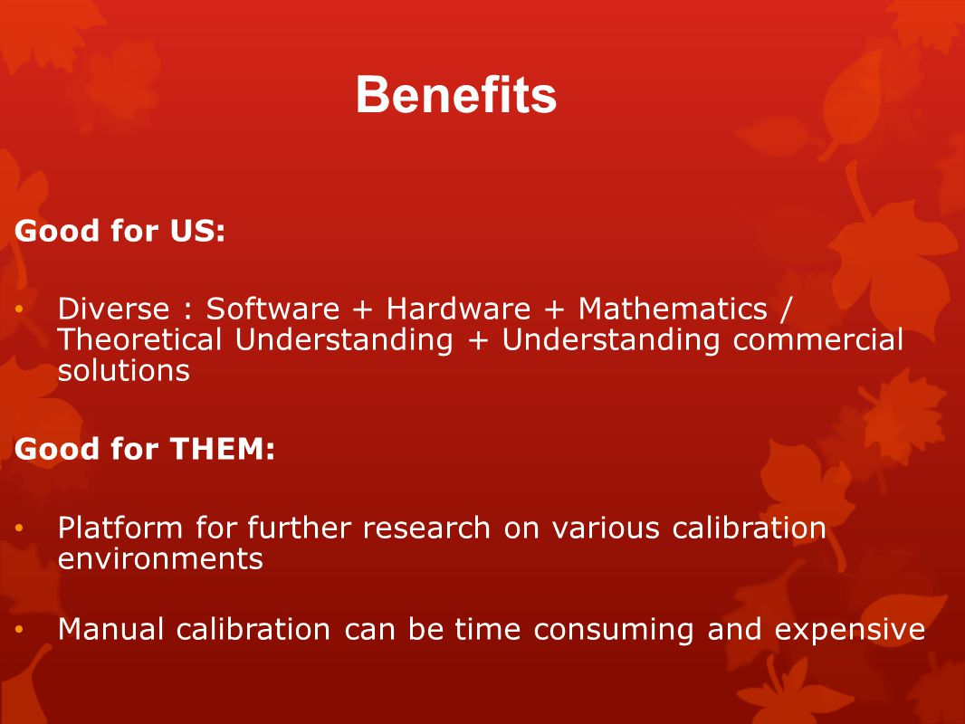 Benefits Good for US: Diverse : Software + Hardware + Mathematics / Theoretical Understanding + Understanding commercial solutions Good for THEM: Platform for further research on various calibration environments Manual calibration can be time consuming and expensive