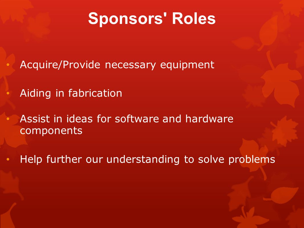 Sponsors Roles Acquire/Provide necessary equipment Aiding in fabrication Assist in ideas for software and hardware components Help further our understanding to solve problems