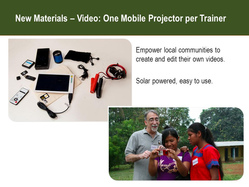 One Mobile Projector per Teacher Empower local communities to create and edit their own videos.