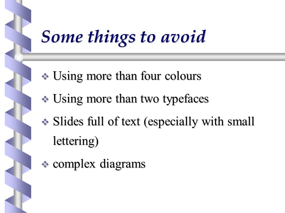 Some things to avoid  Using more than four colours  Using more than two typefaces  Slides full of text (especially with small lettering)  complex diagrams