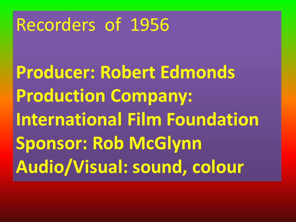 Recorders of 1956 Producer: Robert Edmonds Production Company: International Film Foundation Sponsor: Rob McGlynn Audio/Visual: sound, colour Recorders of 1956 Producer: Robert Edmonds Production Company: International Film Foundation Sponsor: Rob McGlynn Audio/Visual: sound, colour