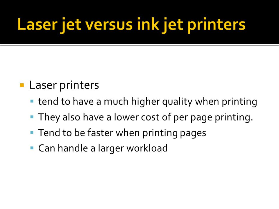  Laser printers  tend to have a much higher quality when printing  They also have a lower cost of per page printing.
