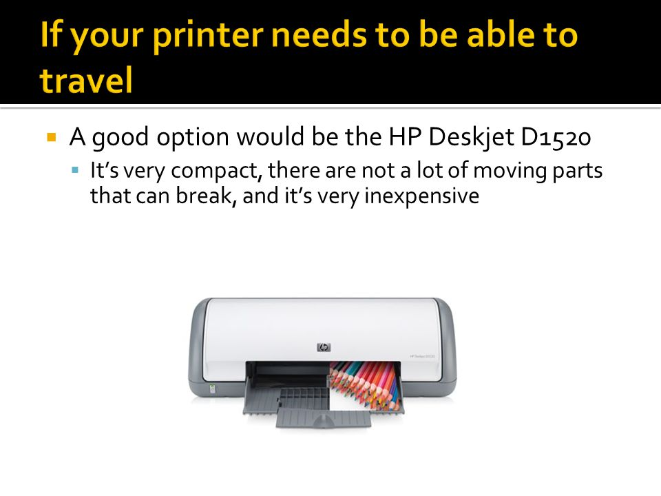  A good option would be the HP Deskjet D1520  It's very compact, there are not a lot of moving parts that can break, and it's very inexpensive