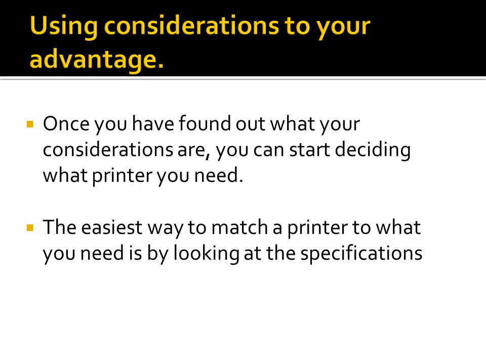  Once you have found out what your considerations are, you can start deciding what printer you need.