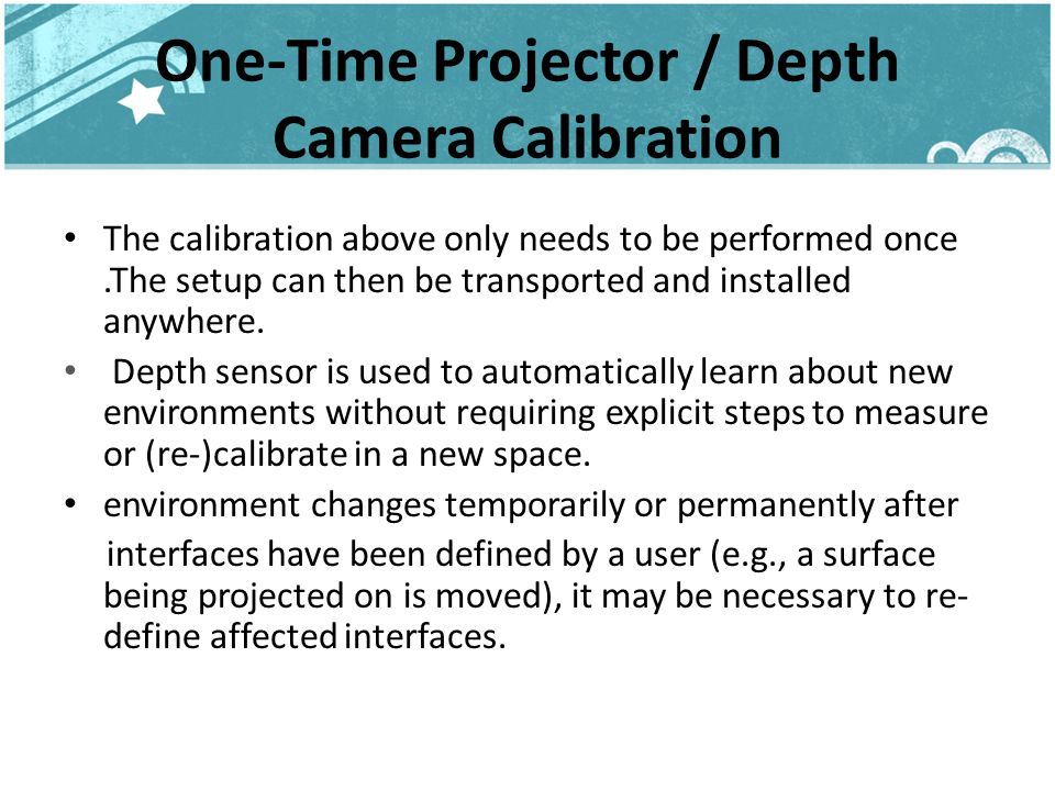 One-Time Projector / Depth Camera Calibration The calibration above only needs to be performed once.The setup can then be transported and installed anywhere.