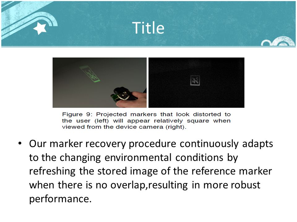 Title Our marker recovery procedure continuously adapts to the changing environmental conditions by refreshing the stored image of the reference marker when there is no overlap,resulting in more robust performance.