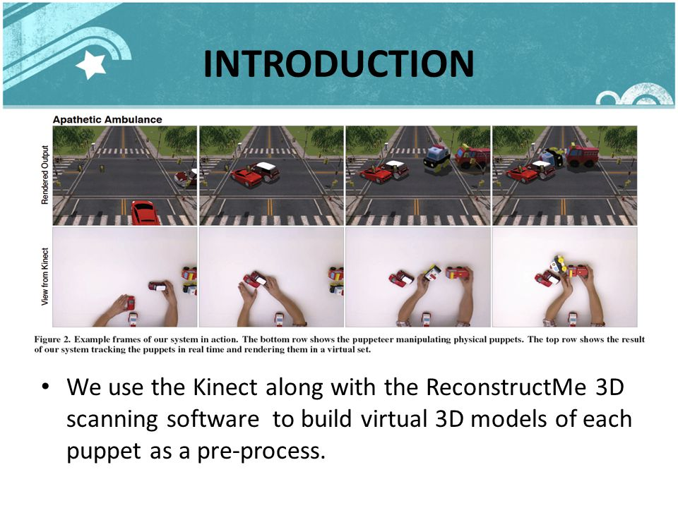 INTRODUCTION We use the Kinect along with the ReconstructMe 3D scanning software to build virtual 3D models of each puppet as a pre-process.
