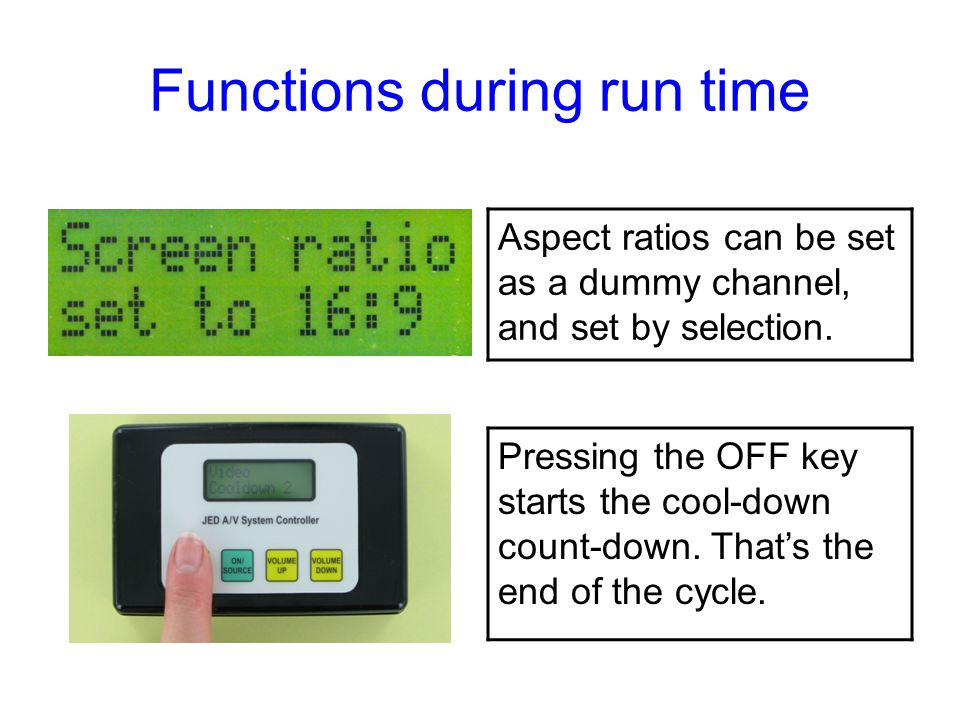 Functions during run time Aspect ratios can be set as a dummy channel, and set by selection. Pressing the OFF key starts the cool-down count-down. Tha