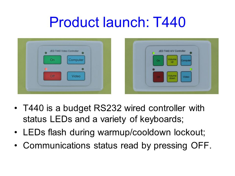 Product launch: T440 T440 is a budget RS232 wired controller with status LEDs and a variety of keyboards; LEDs flash during warmup/cooldown lockout; C