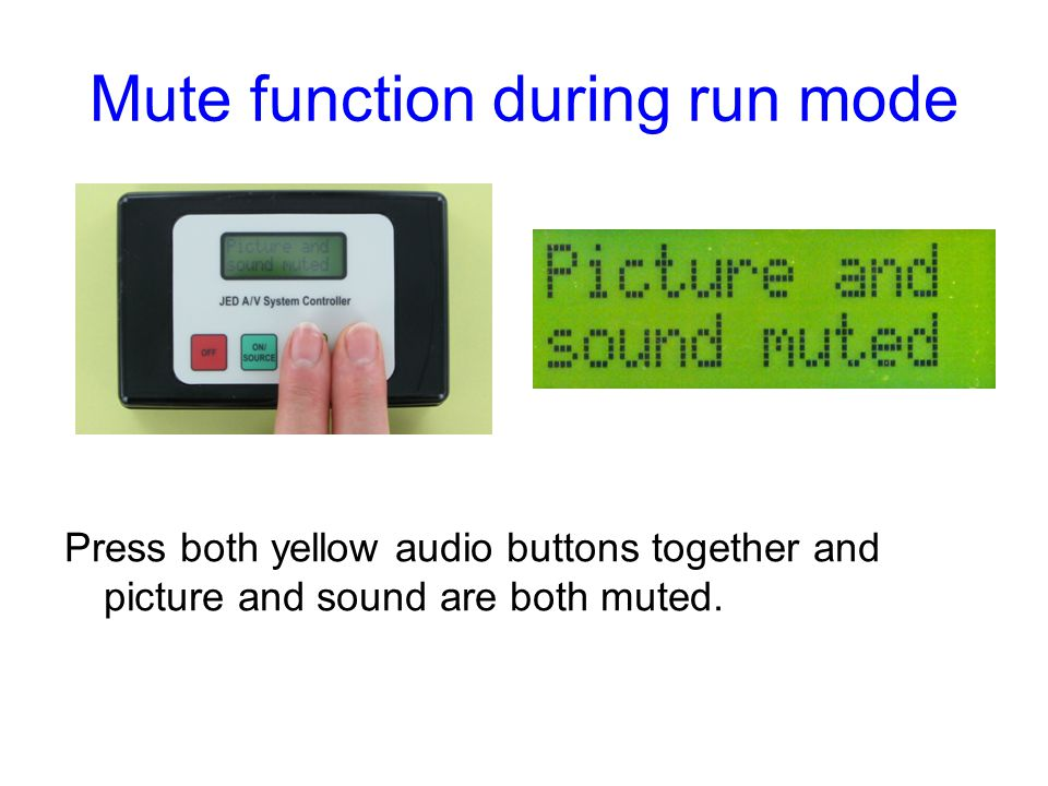 Mute function during run mode Press both yellow audio buttons together and picture and sound are both muted.