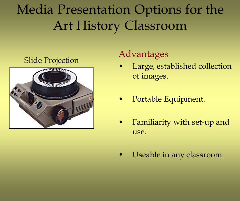 Media Presentation Options for the Art History Classroom Disadvantages Equipment being fazed out by manufacturers.