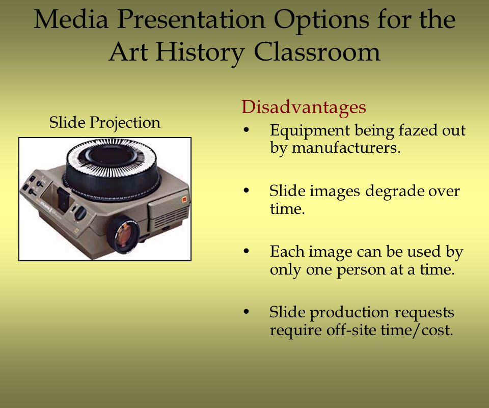 Media Presentation Options for the Art History Classroom Advantages No image processing time.