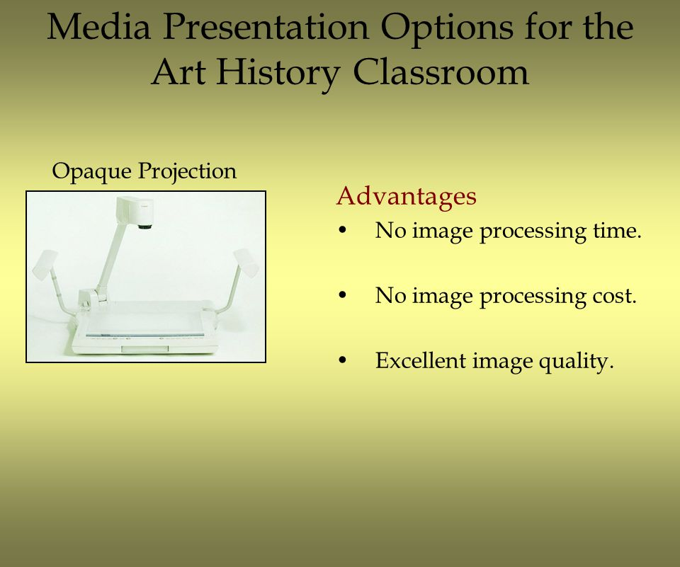 Media Presentation Options for the Art History Classroom Advantages No image processing time. No image processing cost. Excellent image quality. Opaqu