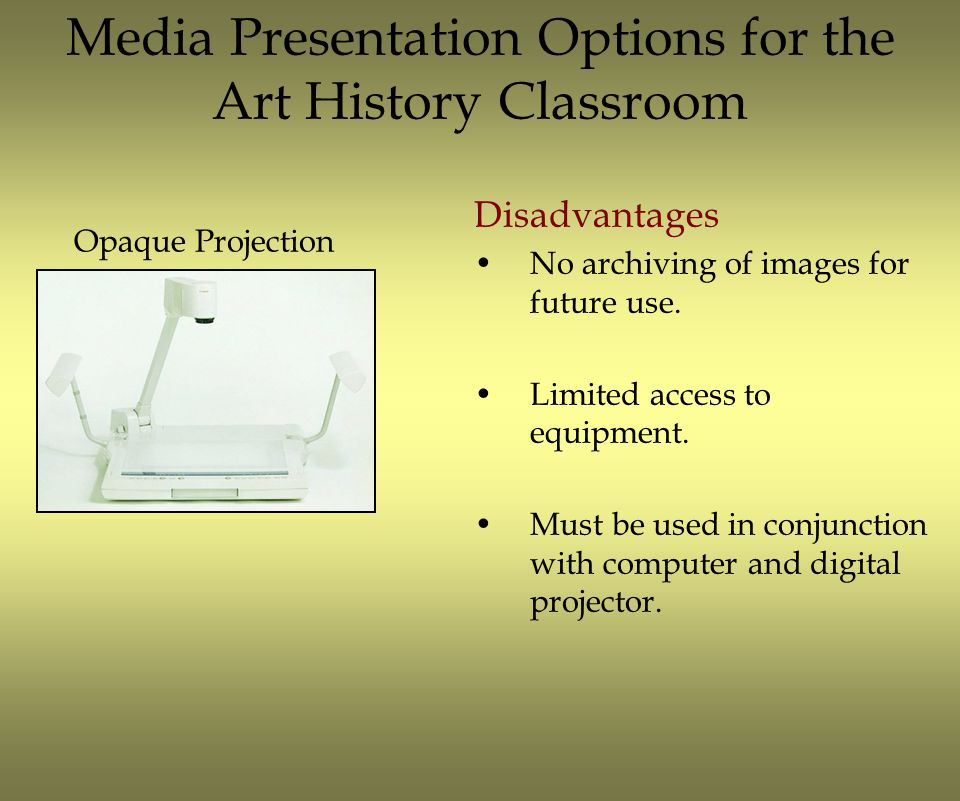 Media Presentation Options for the Art History Classroom Disadvantages No archiving of images for future use. Limited access to equipment. Must be use