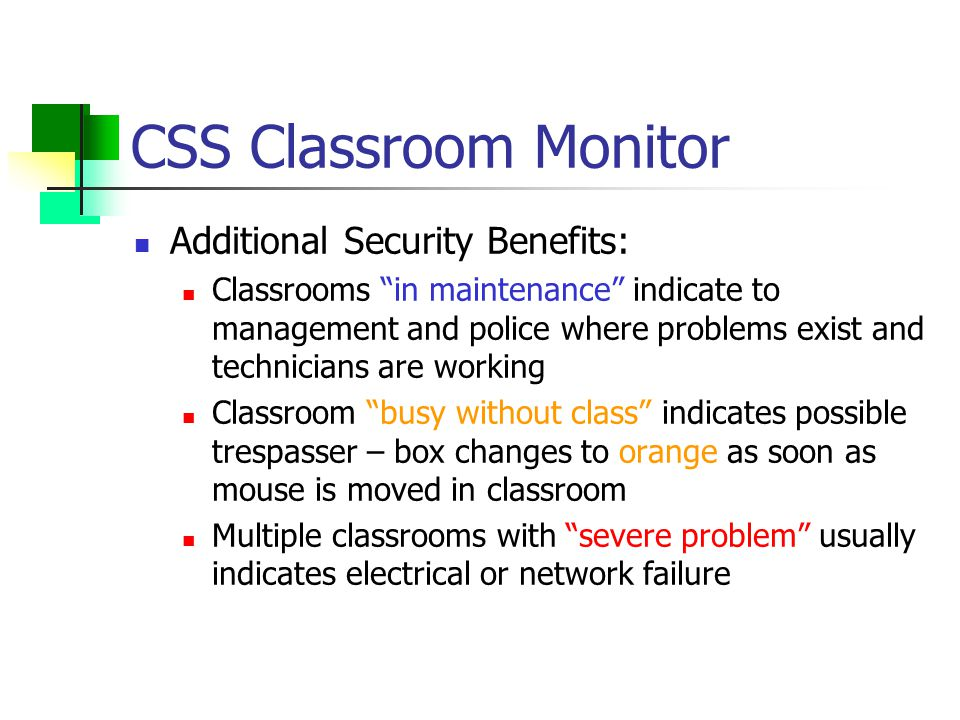 CSS Classroom Monitor Additional Security Benefits: Classrooms in maintenance indicate to management and police where problems exist and technicians are working Classroom busy without class indicates possible trespasser – box changes to orange as soon as mouse is moved in classroom Multiple classrooms with severe problem usually indicates electrical or network failure