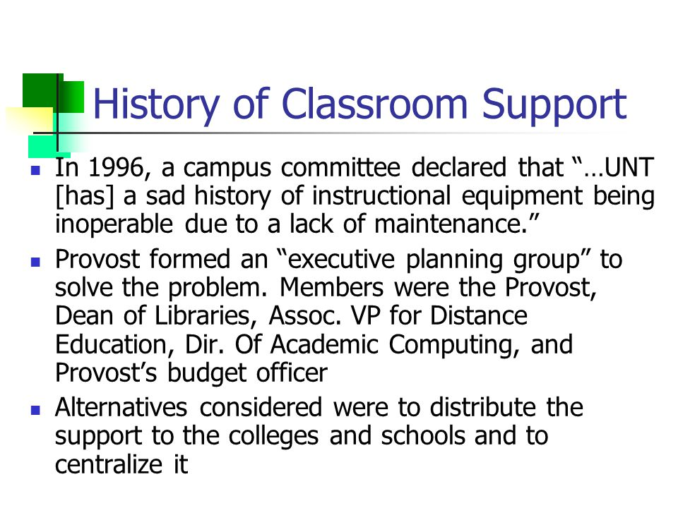 History of Classroom Support In 1996, a campus committee declared that …UNT [has] a sad history of instructional equipment being inoperable due to a lack of maintenance. Provost formed an executive planning group to solve the problem.