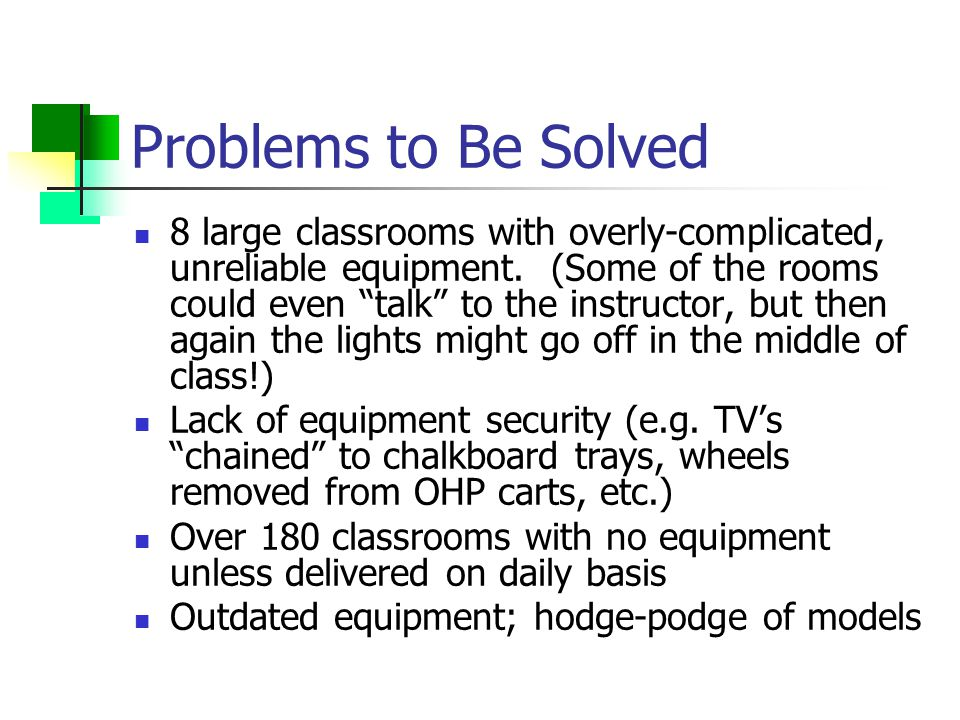 Problems to Be Solved 8 large classrooms with overly-complicated, unreliable equipment.