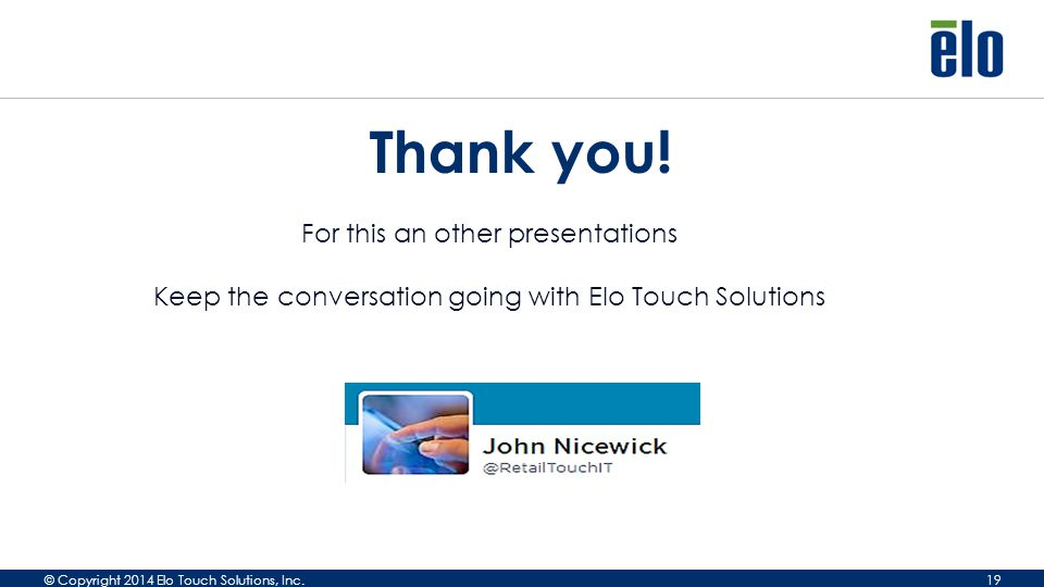 © Copyright 2014 Elo Touch Solutions, Inc. 19 Thank you.