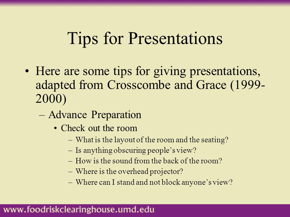 Tips for Presentations Here are some tips for giving presentations, adapted from Crosscombe and Grace (1999- 2000) –Advance Preparation Check out the room –What is the layout of the room and the seating.