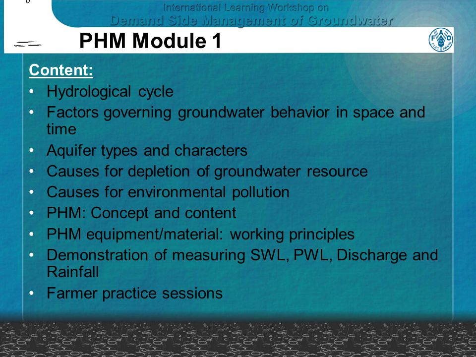 Content: Hydrological cycle Factors governing groundwater behavior in space and time Aquifer types and characters Causes for depletion of groundwater resource Causes for environmental pollution PHM: Concept and content PHM equipment/material: working principles Demonstration of measuring SWL, PWL, Discharge and Rainfall Farmer practice sessions PHM Module 1