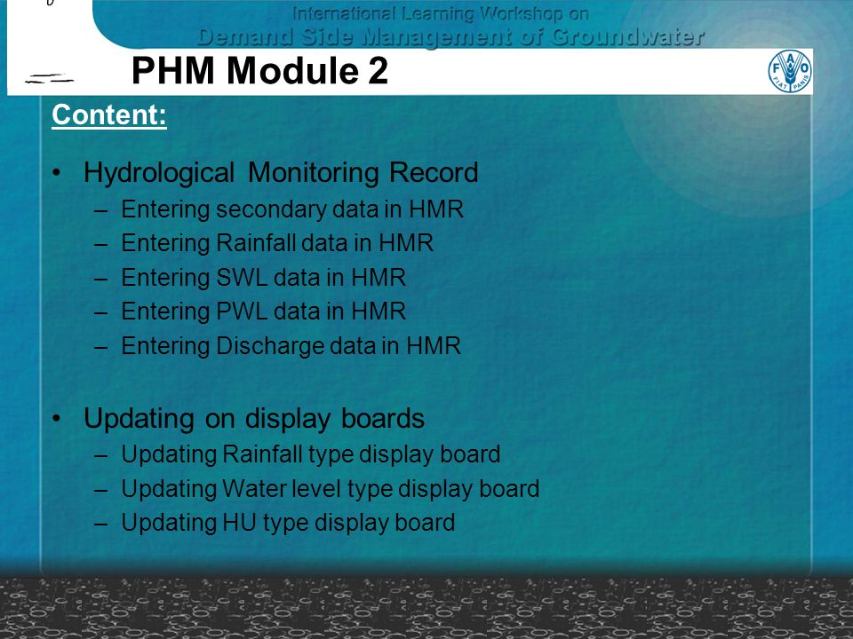 PHM Module 2 Content: Hydrological Monitoring Record –Entering secondary data in HMR –Entering Rainfall data in HMR –Entering SWL data in HMR –Enterin