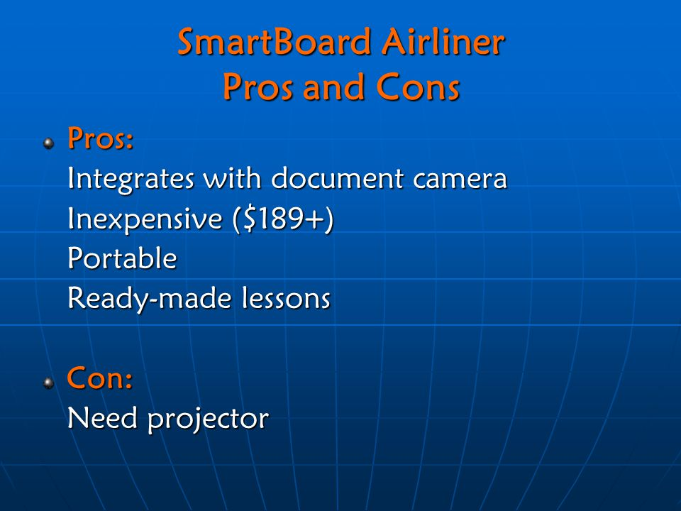 SmartBoard Airliner Pros and Cons Pros: Integrates with document camera Inexpensive ($189+) Portable Ready-made lessons Con: Need projector