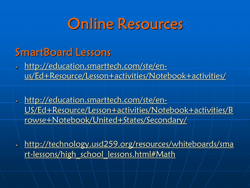 Online Resources SmartBoard Lessons http://education.smarttech.com/ste/en- us/Ed+Resource/Lesson+activities/Notebook+activities/ http://education.smarttech.com/ste/en- us/Ed+Resource/Lesson+activities/Notebook+activities/ http://education.smarttech.com/ste/en- US/Ed+Resource/Lesson+activities/Notebook+activities/B rowse+Notebook/United+States/Secondary/ http://education.smarttech.com/ste/en- US/Ed+Resource/Lesson+activities/Notebook+activities/B rowse+Notebook/United+States/Secondary/ http://technology.usd259.org/resources/whiteboards/sma rt-lessons/high_school_lessons.html#Math http://technology.usd259.org/resources/whiteboards/sma rt-lessons/high_school_lessons.html#Math