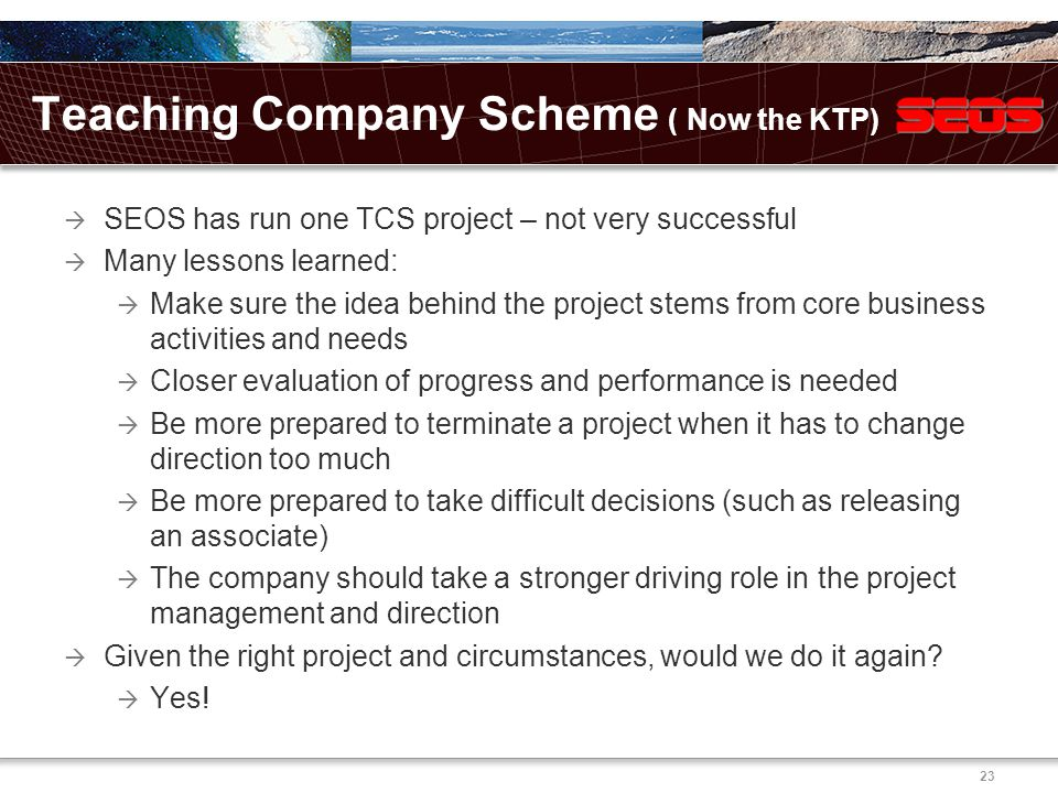 23 Teaching Company Scheme ( Now the KTP)  SEOS has run one TCS project – not very successful  Many lessons learned:  Make sure the idea behind the project stems from core business activities and needs  Closer evaluation of progress and performance is needed  Be more prepared to terminate a project when it has to change direction too much  Be more prepared to take difficult decisions (such as releasing an associate)  The company should take a stronger driving role in the project management and direction  Given the right project and circumstances, would we do it again.