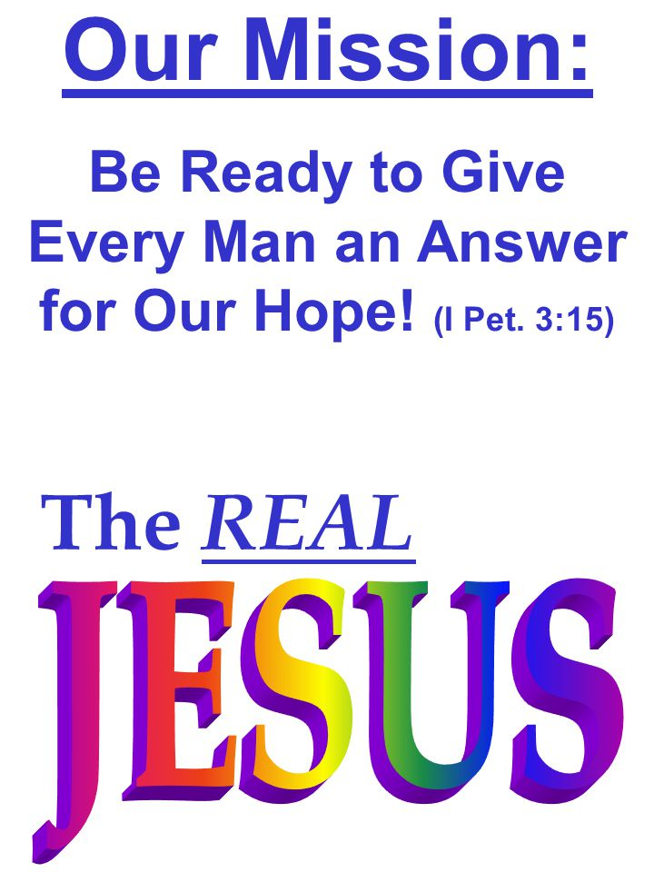 Our Mission: Be Ready to Give Every Man an Answer for Our Hope! (I Pet. 3:15) The REAL