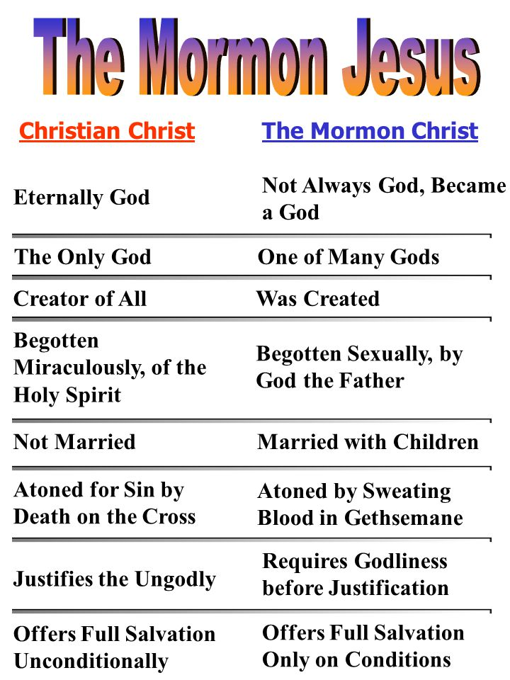 Christian ChristThe Mormon Christ Eternally God Not Always God, Became a God The Only GodOne of Many Gods Creator of AllWas Created Begotten Miraculou