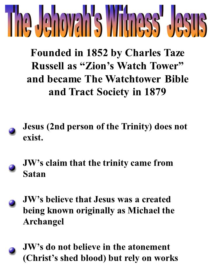"Founded in 1852 by Charles Taze Russell as ""Zion's Watch Tower"" and became The Watchtower Bible and Tract Society in 1879 Jesus (2nd person of the Tri"