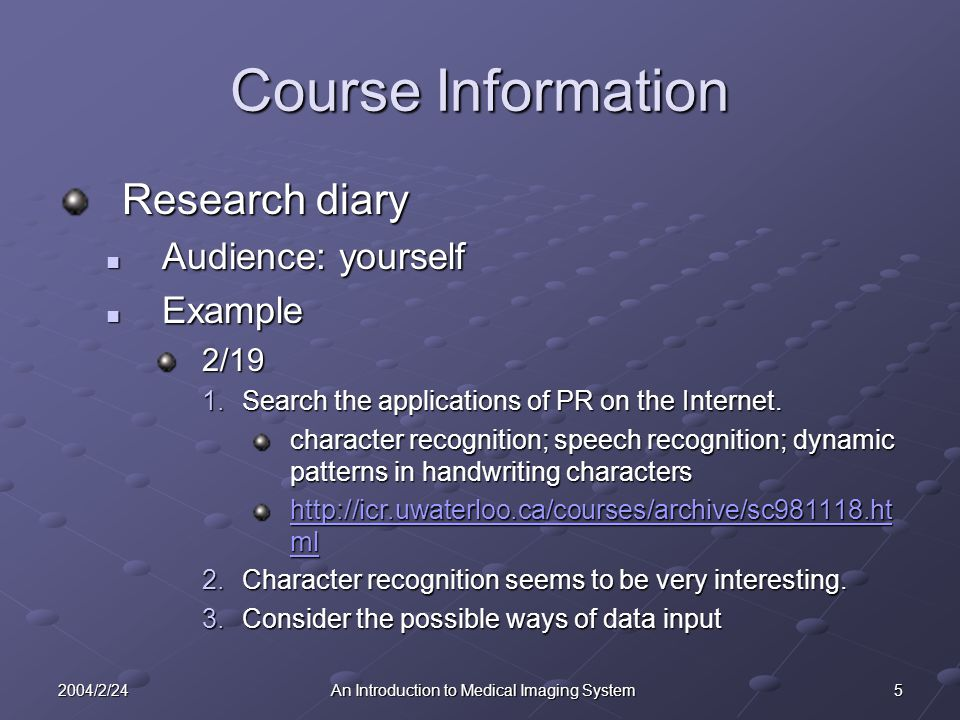 52004/2/24An Introduction to Medical Imaging System Course Information Research diary Audience: yourself Audience: yourself Example Example2/19 1.Search the applications of PR on the Internet.