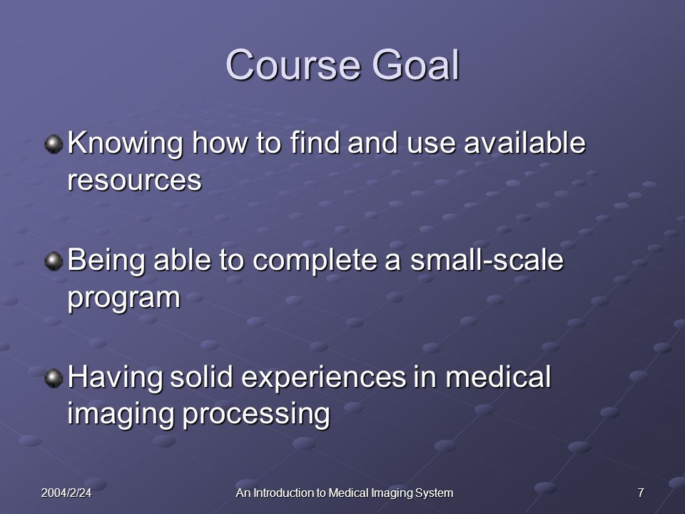 72004/2/24An Introduction to Medical Imaging System Course Goal Knowing how to find and use available resources Being able to complete a small-scale program Having solid experiences in medical imaging processing