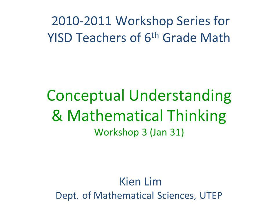 2010-2011 Workshop Series for YISD Teachers of 6 th Grade Math 2010-2011 Workshop Series for YISD Teachers of 6 th Grade Math Conceptual Understanding & Mathematical Thinking Workshop 3 (Jan 31) Kien Lim Kien Lim Dept.