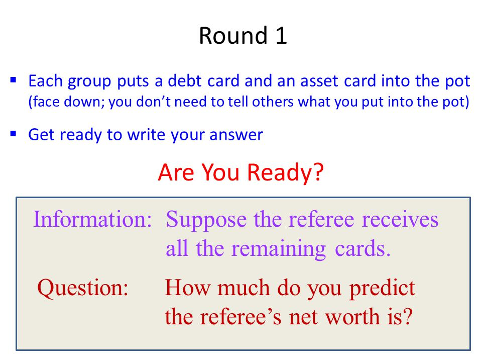  Each group puts a debt card and an asset card into the pot (face down; you don't need to tell others what you put into the pot)  Get ready to write your answer Round 1 Information: Suppose the referee receives all the remaining cards.