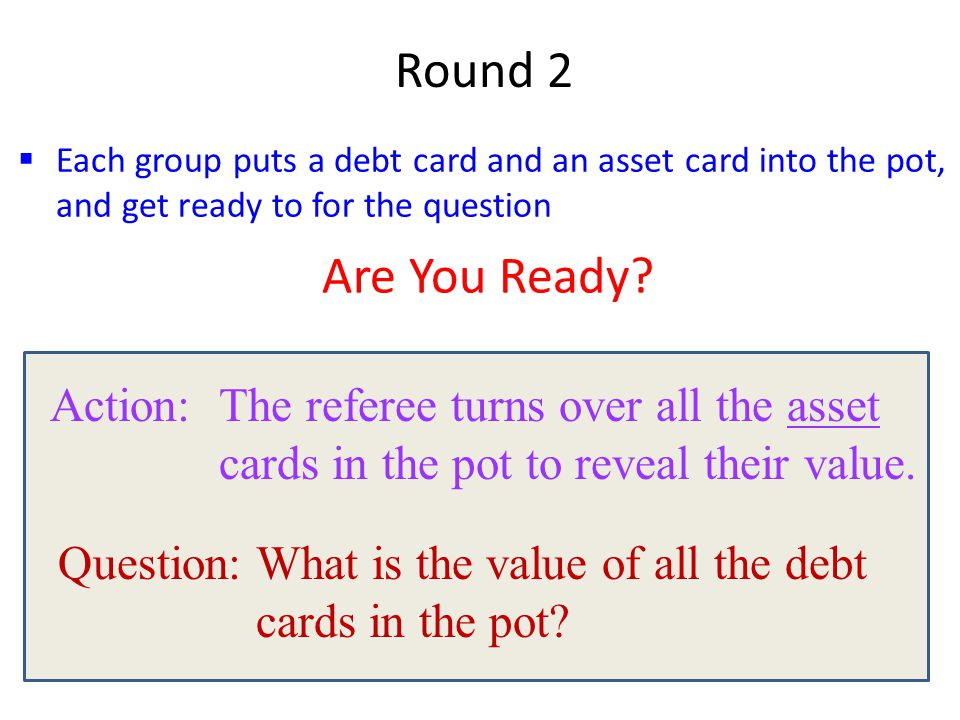  Each group puts a debt card and an asset card into the pot, and get ready to for the question Round 2 Are You Ready? Action: The referee turns over