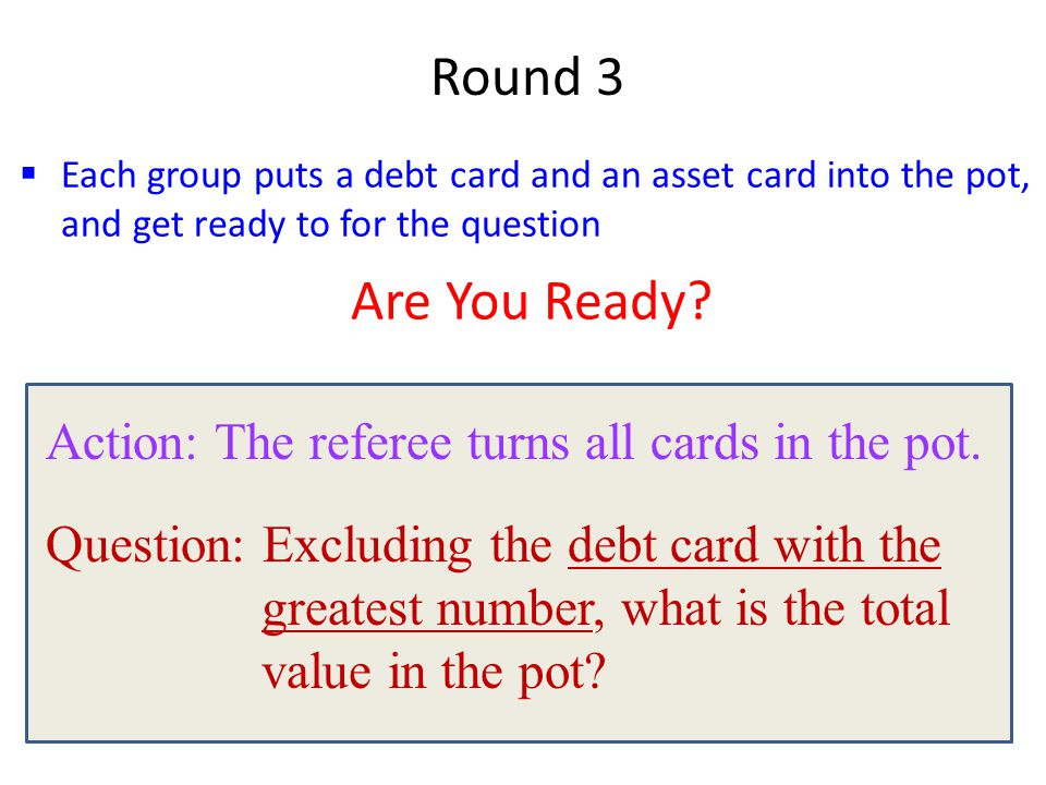  Each group puts a debt card and an asset card into the pot, and get ready to for the question Round 3 Are You Ready? Action: The referee turns all c
