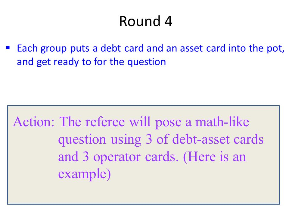  Each group puts a debt card and an asset card into the pot, and get ready to for the question Round 4 Action: The referee will pose a math-like question using 3 of debt-asset cards and 3 operator cards.