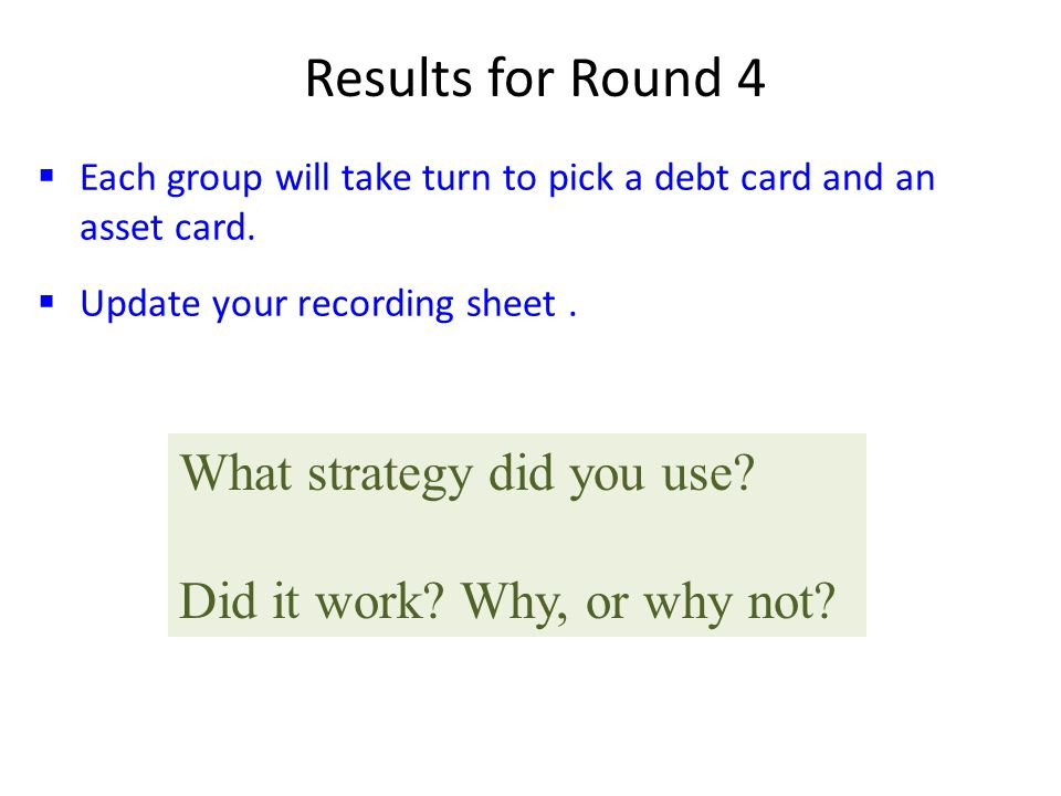  Each group will take turn to pick a debt card and an asset card.  Update your recording sheet. Results for Round 4 What strategy did you use? Did i